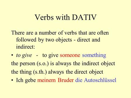 Verbs with DATIV There are a number of verbs that are often followed by two objects - direct and indirect: to give - to give someone something the person.