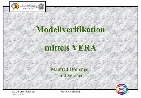 ACG-Fortbildungstag: 2003-04-02 Modellverifikation1 Modellverifikation mittels VERA University of Vienna Department of Meteorology and Geophysics Manfred.