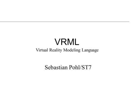 VRML Sebastian Pohl/ST7 Virtual Reality Modeling Language.