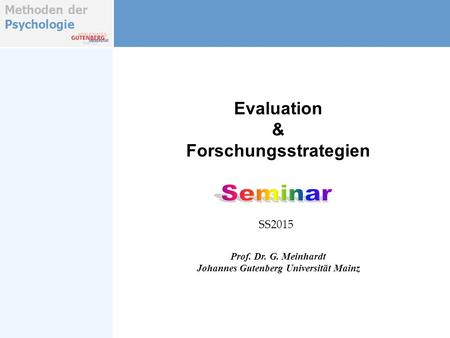 Methoden der Psychologie Evaluation & Forschungsstrategien Prof. Dr. G. Meinhardt Johannes Gutenberg Universität Mainz SS2015.
