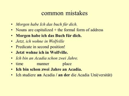 Common mistakes Morgen habe Ich das buch für dich. Nouns are capitalized + the formal form of address Morgen habe ich das Buch für dich. Jetzt, ich wohne.