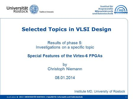 Institut für Angewandte Mikroelektronik und Datentechnik Results of phase 5: Investigations on a specific topic Special Features of the Virtex-6 FPGAs.