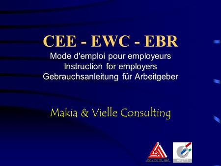 CEE - EWC - EBR Mode d'emploi pour employeurs Instruction for employers Gebrauchsanleitung für Arbeitgeber Makia & Vielle Consulting.