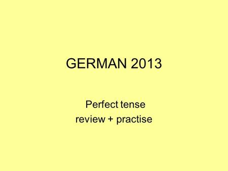 GERMAN 2013 Perfect tense review + practise. to form the present perfect tense in German you need a.an auxilliary b.the past participle HABEN or SEIN.