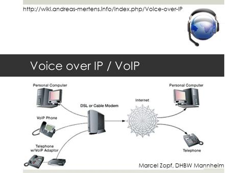 Http://wiki.andreas-mertens.info/index.php/Voice-over-IP Voice over IP / VoIP Marcel Zopf, DHBW Mannheim.