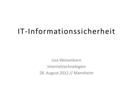 IT-Informationssicherheit Lisa Weisenborn Internettechnologien 28. August 2012 // Mannheim.