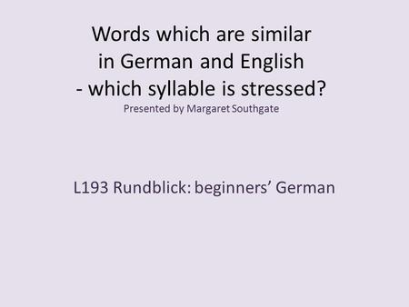 Words which are similar in German and English - which syllable is stressed? Presented by Margaret Southgate L193 Rundblick: beginners' German.