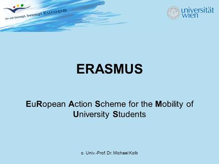 O. Univ.-Prof. Dr. Michael Kolb ERASMUS EuRopean Action Scheme for the Mobility of University Students.