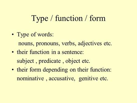 Type / function / form Type of words: nouns, pronouns, verbs, adjectives etc. their function in a sentence: subject, predicate, object etc. their form.
