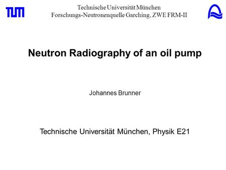Technische Universität München Forschungs-Neutronenquelle Garching, ZWE FRM-II Neutron Radiography of an oil pump Johannes Brunner Technische Universität.