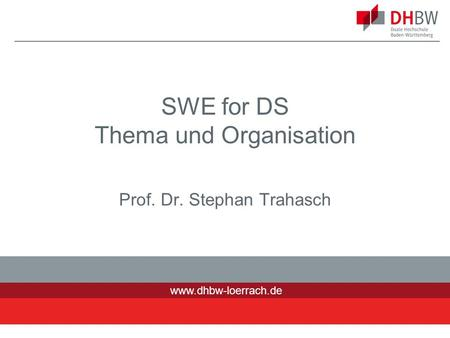 Www.dhbw-loerrach.de SWE for DS Thema und Organisation Prof. Dr. Stephan Trahasch 1.