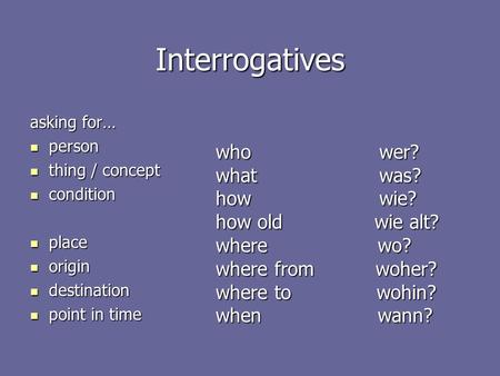Interrogatives asking for… person person thing / concept thing / concept condition condition place place origin origin destination destination point in.