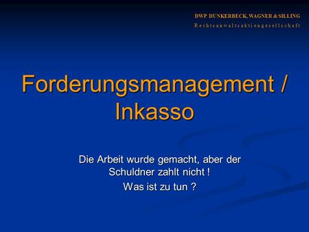 DWP DUNKERBECK, WAGNER & SILLING R e c h t s a n w a l t s a k t i e n g e s e l l s c h a f t Forderungsmanagement / Inkasso Die Arbeit wurde gemacht,