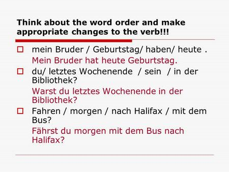 Think about the word order and make appropriate changes to the verb!!!  mein Bruder / Geburtstag/ haben/ heute. Mein Bruder hat heute Geburtstag.  du/