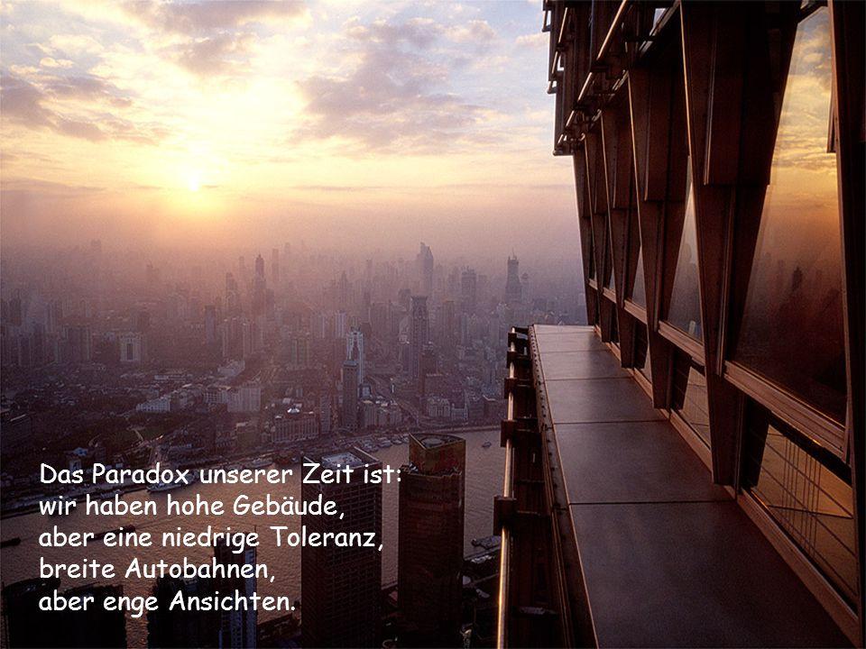 Das Paradox unserer Zeit ist: wir haben hohe Gebäude, aber eine niedrige Toleranz, breite Autobahnen, aber enge Ansichten.