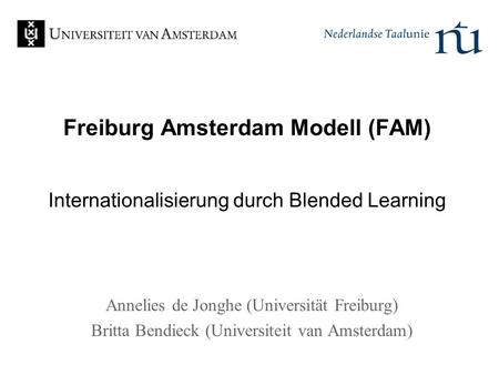Freiburg Amsterdam Modell (FAM) Internationalisierung durch Blended Learning Annelies de Jonghe (Universität Freiburg) Britta Bendieck (Universiteit van.