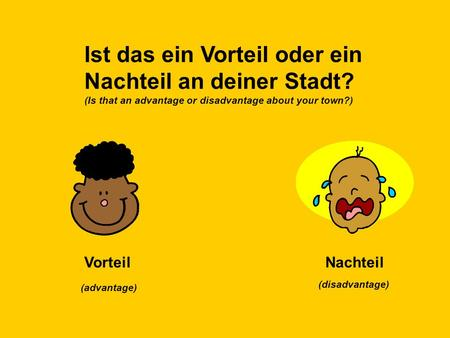 Ist das ein Vorteil oder ein Nachteil an deiner Stadt? (Is that an advantage or disadvantage about your town?) VorteilNachteil (advantage) (disadvantage)