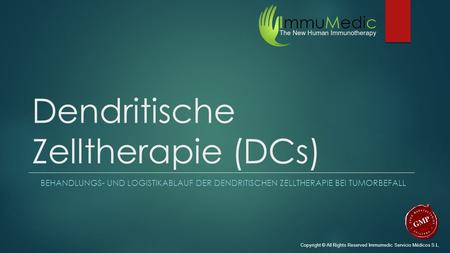 Dendritische Zelltherapie (DCs) BEHANDLUNGS- UND LOGISTIKABLAUF DER DENDRITISCHEN ZELLTHERAPIE BEI TUMORBEFALL Copyright © All Rights Reserved Immumedic.