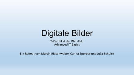 Digitale Bilder IT-Zertifikat der Phil.-Fak.: Advanced IT Basics Ein Referat von Martin Riesenweber, Carina Sperber und Julia Schulte.