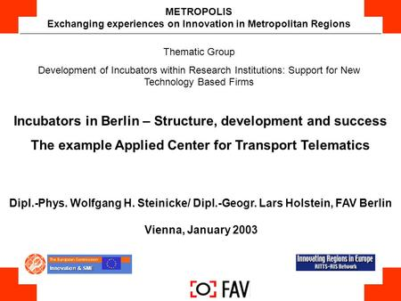 Dipl.-Phys. Wolfgang H. Steinicke/ Dipl.-Geogr. Lars Holstein, FAV Berlin Vienna, January 2003 METROPOLIS Exchanging experiences on Innovation in Metropolitan.