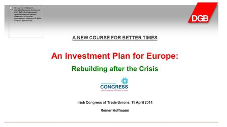 A NEW COURSE FOR BETTER TIMES An Investment Plan for Europe: Rebuilding after the Crisis Irish Congress of Trade Unions, 11 April 2014 Reiner Hoffmann.