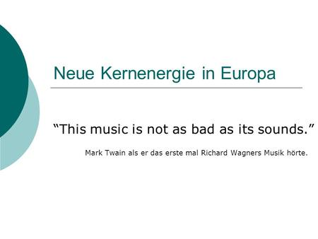 "Neue Kernenergie in Europa ""This music is not as bad as its sounds."" Mark Twain als er das erste mal Richard Wagners Musik hörte."