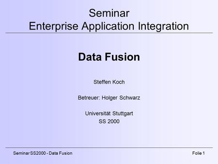 Seminar SS2000 - Data FusionFolie 1 Seminar Enterprise Application Integration Data Fusion Steffen Koch Betreuer: Holger Schwarz Universität Stuttgart.