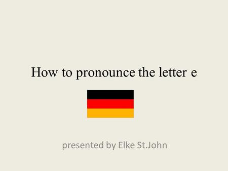 How to pronounce the letter e presented by Elke St.John.