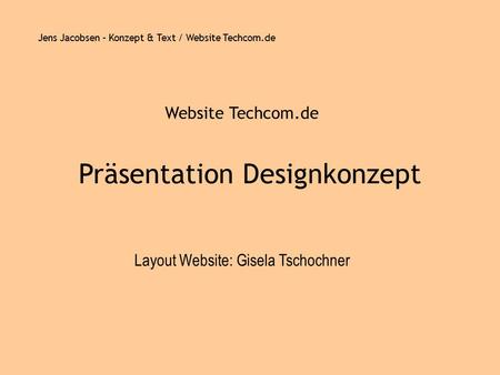 Jens Jacobsen – Konzept & Text / Website Techcom.de Präsentation Designkonzept Website Techcom.de Layout Website: Gisela Tschochner.