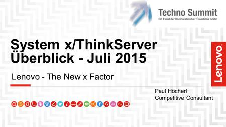 System x/ThinkServer Überblick - Juli 2015 Lenovo - The New x Factor Paul Höcherl Competitive Consultant.