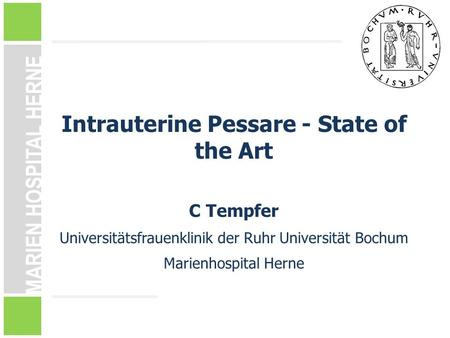 MARIEN HOSPITAL HERNE Intrauterine Pessare - State of the Art C Tempfer Universitätsfrauenklinik der Ruhr Universität Bochum Marienhospital Herne.