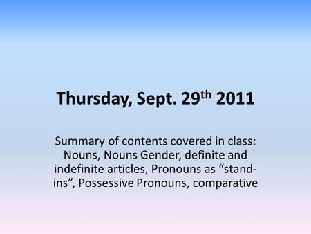 "Thursday, Sept. 29 th 2011 Summary of contents covered in class: Nouns, Nouns Gender, definite and indefinite articles, Pronouns as ""stand- ins"", Possessive."