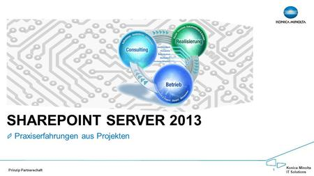 1 Konica Minolta IT Solutions Prinzip Partnerschaft SHAREPOINT SERVER 2013 Praxiserfahrungen aus Projekten.