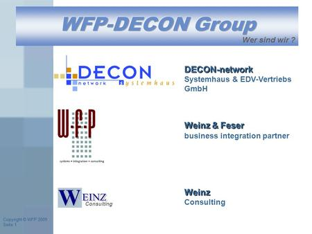 Copyright © WFP 2009 Seite 1 Copyright © WFP 2009 Seite 1 Weinz & Feser business integration partner Consulting DECON-network DECON-network Systemhaus.