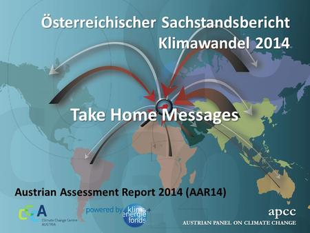 Österreichischer Sachstandsbericht Klimawandel 2014 apcc AUSTRIAN PANEL ON CLIMATE CHANGE Austrian Assessment Report 2014 (AAR14) Take Home Messages.