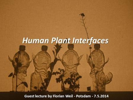Human Plant Interfaces Guest lecture by Florian Weil - Potsdam - 7.5.2014.