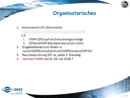 1 / 11 Organisatorisches 1.Versionsarchiv für Dokumente: https://code.zmaw.de/projects/cdo/wiki/CMOR z.Z. https://code.zmaw.de/projects/cdo/wiki/CMOR i.CMIP-CDOs.ppt.