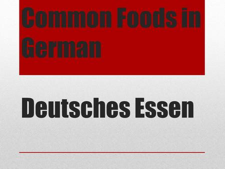 Common Foods in German Deutsches Essen. Essen: TO EAT ich esse - I eat du isst – you eat er isst – he eats sie isst – she eats wir essen – we eat ihr.