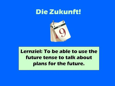 Die Zukunft! Lernziel: To be able to use the future tense to talk about plans for the future.