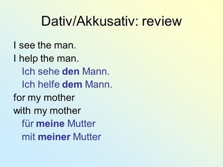 Dativ/Akkusativ: review I see the man. I help the man. Ich sehe den Mann. Ich helfe dem Mann. for my mother with my mother für meine Mutter mit meiner.