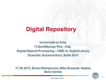 Digital Repository Universität zu Köln IT-Zertifikat der Phil. - Fak. Digital Objects Processing – CMS vs. Digital Library Dozentin: Susanne Kurz, SoSe.