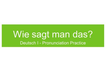 Wie sagt man das? Deutsch I - Pronunciation Practice.