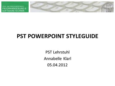 PST POWERPOINT STYLEGUIDE HAUPT-/ BACHELOR- SEMINAR ADAPTIVE SYSTEME PST | PROF. DR. WIRSING 14. JUNI 2009 VORNAME NAME PST Lehrstuhl Annabelle Klarl 05.04.2012.