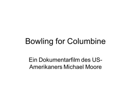 Bowling for Columbine Ein Dokumentarfilm des US- Amerikaners Michael Moore.