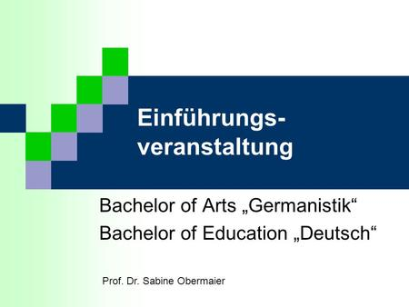 Einführungs- veranstaltung Bachelor of Arts Germanistik Bachelor of Education Deutsch Prof. Dr. Sabine Obermaier.