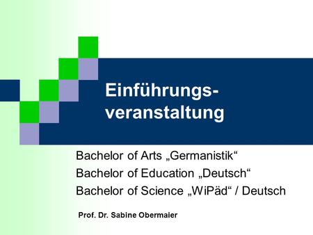 Einführungs- veranstaltung Bachelor of Arts Germanistik Bachelor of Education Deutsch Bachelor of Science WiPäd / Deutsch Prof. Dr. Sabine Obermaier.