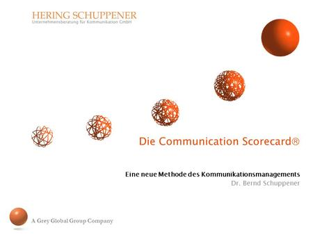 Die Communication Scorecard Eine neue Methode des Kommunikationsmanagements Dr. Bernd Schuppener A Grey Global Group Company.