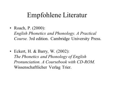 Empfohlene Literatur Roach, P. (2000): English Phonetics and Phonology. A Practical Course. 3rd edition. Cambridge University Press. Eckert, H. & Barry,