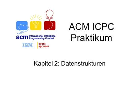 ACM ICPC Praktikum Kapitel 2: Datenstrukturen. Übersicht Stacks Queues Dictionaries Priority Queues Mengen.
