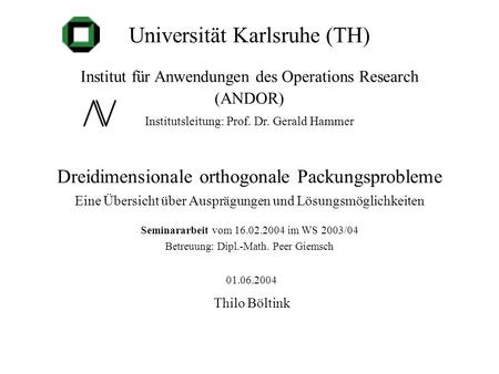 Universität Karlsruhe (TH) Institut für Anwendungen des Operations Research (ANDOR) Institutsleitung: Prof. Dr. Gerald Hammer Dreidimensionale orthogonale.